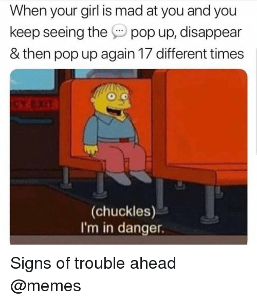 Memes, Pop, and Girl: When your girl is mad at you and you  keep seeing the pop up, disappear  & then pop up again 17 different times  (chuckles)  I'm in danger Signs of trouble ahead @memes