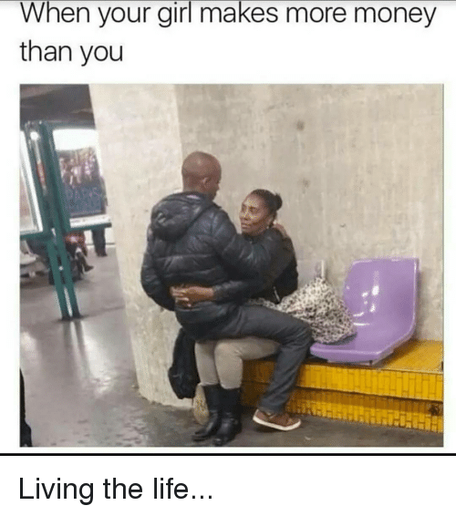 Living The Life: When your girl makes more money  than you Living the life...