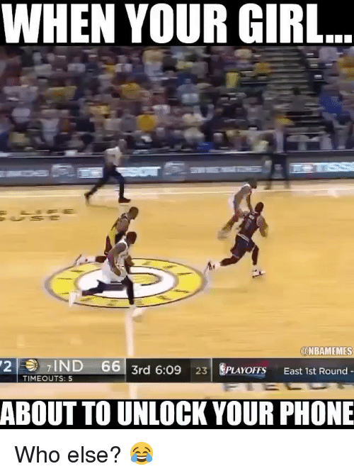 Basketball, Phone, and Sports: WHEN YOUR GIRL  @NBAMEMES  27IND 66  3rd 6:09 23 SPLAYOFFS  East 1st Round-  TIMEOUTS: 5  ABOUT TO UNLOCK YOUR PHONE Who else? 😂
