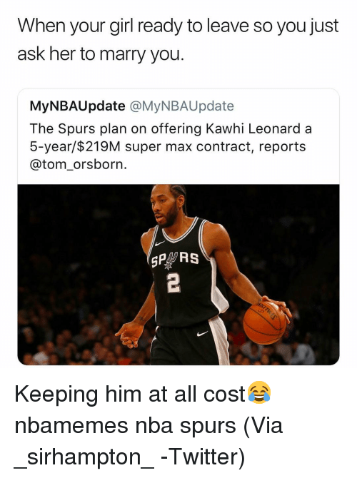 Basketball, Nba, and Sports: When your girl ready to leave so you just  ask her to marry you.  MyNBAUpdate @MyNBAUpdate  The Spurs plan on offering Kawhi Leonard a  5-year/$219M super max contract, reports  @tom_orsborn.  SP RS Keeping him at all cost😂 nbamemes nba spurs (Via _sirhampton_ -Twitter)