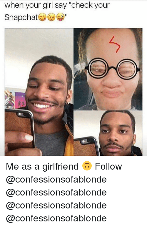 """Memes, Snapchat, and Girl: when your girl say """"check your  Snapchat Me as a girlfriend 🙃 Follow @confessionsofablonde @confessionsofablonde @confessionsofablonde @confessionsofablonde"""