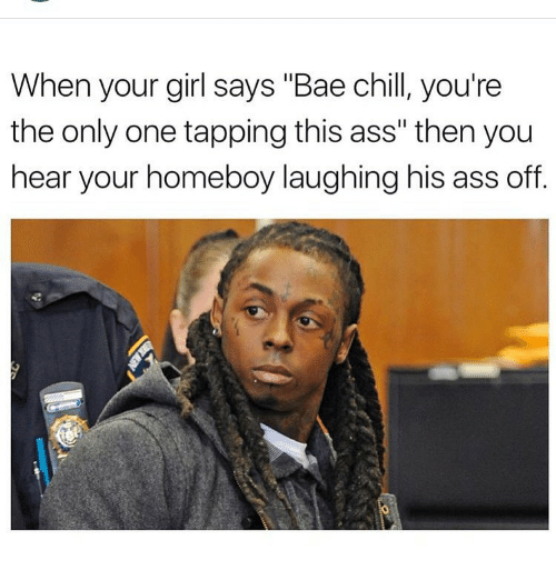 """Chill, Memes, and When Your Girl Says: When your girl says """"Bae chill, you're  the only one tapping this ass"""" then you  hear your homeboy laughing his ass off"""