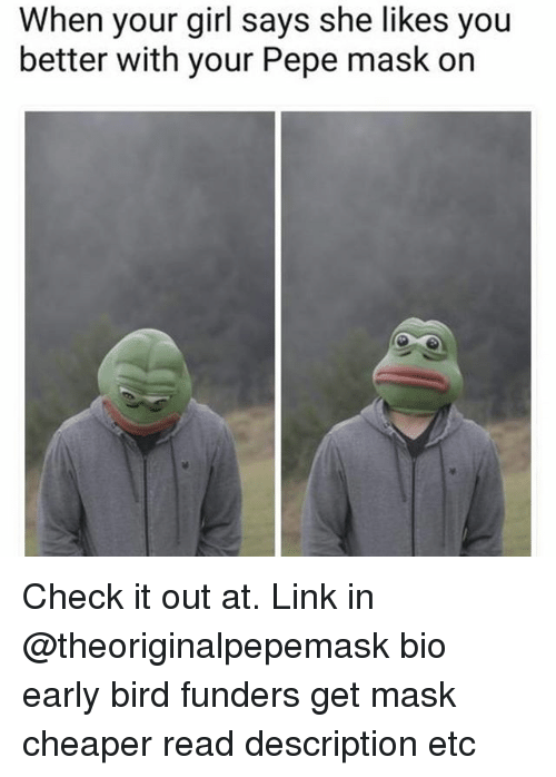 Memes, Girl, and Link: When your girl says she likes you  better with your Pepe mask on Check it out at. Link in @theoriginalpepemask bio early bird funders get mask cheaper read description etc