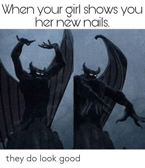 Nails: When your girl shows you  her new nails. they do look good