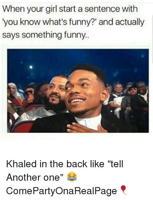 "Another One, Funny, and Girl: When your girl start a sentence with  'you know what's funny?' and actually  says something funny.. Khaled in the back like ""tell Another one"" 😂 ComePartyOnaRealPage🎈"
