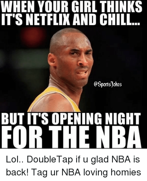Chill, Lol, and Nba: WHEN YOUR GIRL THINKS  IT'S NETFLIX AND CHILL  @Sportsjokes  BUT IT'S OPENING NIGHT  FOR THE NBA Lol.. DoubleTap if u glad NBA is back! Tag ur NBA loving homies