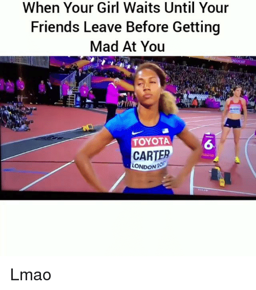 Friends, Funny, and Lmao: When Your Girl Waits Until Your  Friends Leave Before Getting  Mad At You  TOYOTA  6  CARTER  LONDON 20 Lmao
