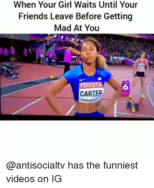 Friends, Videos, and Toyota: When Your Girl Waits Until Your  Friends Leave Before Getting  Mad At You  TOYOTA  6  CARTER  LONDON @antisocialtv has the funniest videos on IG
