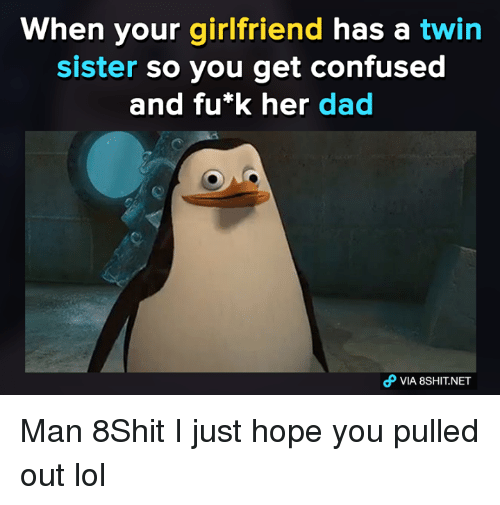 Dank Memes, Pulling Out, and Fued: When your girlfriend has a twin  sister so you get confused  and fu*k her dad  VIA 8SHIT.NET Man 8Shit I just hope you pulled out lol