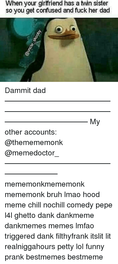 Memes, 🤖, and Funny Pranks: When your girlfriend has a twin sister  so you get confused and fuck her dad Dammit dad ——————————————————————————————————————— My other accounts: @themememonk @memedoctor_ ————————————————————— mememonkmememonk mememonk bruh lmao hood meme chill nochill comedy pepe l4l ghetto dank dankmeme dankmemes memes lmfao triggered dank filthyfrank itslit lit realniggahours petty lol funny prank bestmemes bestmeme