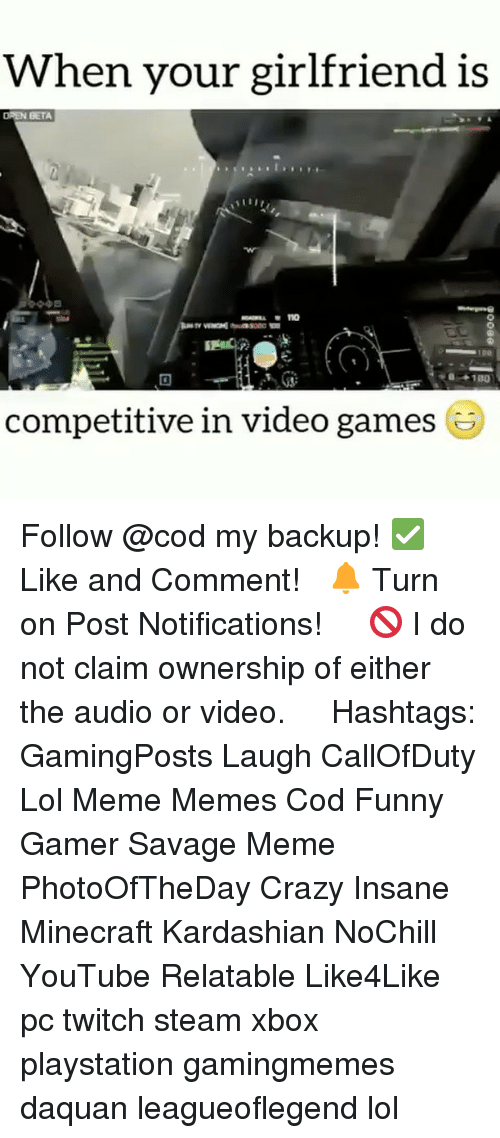Crazy, Daquan, and Funny: When your girlfriend is  OREN BETA  IDO  a 180  competitive in video games Follow @cod my backup! ✅ Like and Comment! ⠀ 🔔 Turn on Post Notifications! ⠀ ⠀ 🚫 I do not claim ownership of either the audio or video. ⠀ ️⃣ Hashtags: GamingPosts Laugh CallOfDuty Lol Meme Memes Cod Funny Gamer Savage Meme PhotoOfTheDay Crazy Insane Minecraft Kardashian NoChill YouTube Relatable Like4Like pc twitch steam xbox playstation gamingmemes daquan leagueoflegend lol