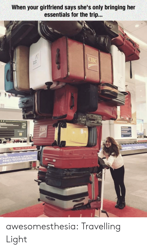 Travelling: When your girlfriend says she's only bringing her  essentials for the trip...  CIBC  Tu  CIBC  ags  ONATIVELY GTER  AND STPONGEP  m L . awesomesthesia:  Travelling Light