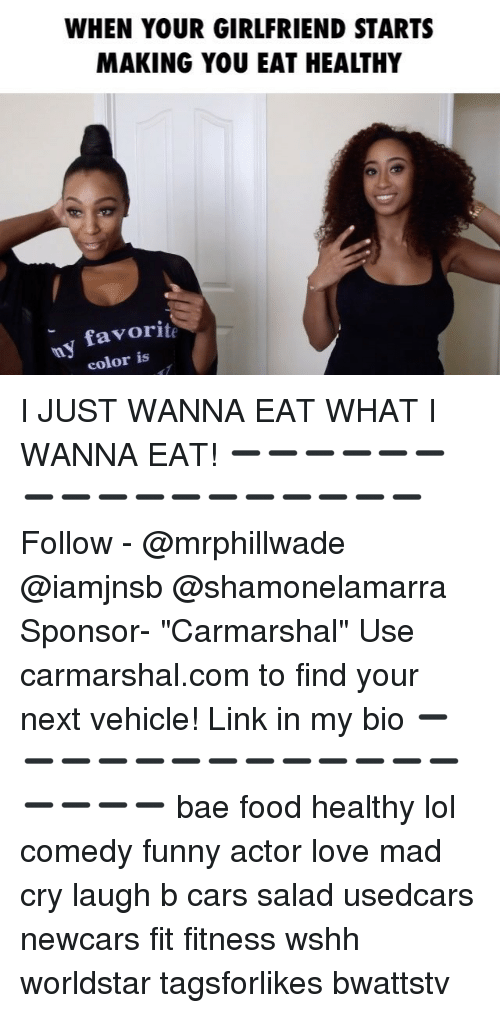 "Bae, Cars, and Food: WHEN YOUR GIRLFRIEND STARTS  MAKING YOU EAT HEALTHY  favorite  color is I JUST WANNA EAT WHAT I WANNA EAT! ➖➖➖➖➖➖➖➖➖➖➖➖➖➖➖➖➖ Follow - @mrphillwade @iamjnsb @shamonelamarra Sponsor- ""Carmarshal"" Use carmarshal.com to find your next vehicle! Link in my bio ➖➖➖➖➖➖➖➖➖➖➖➖➖➖➖➖➖ bae food healthy lol comedy funny actor love mad cry laugh b cars salad usedcars newcars fit fitness wshh worldstar tagsforlikes bwattstv"