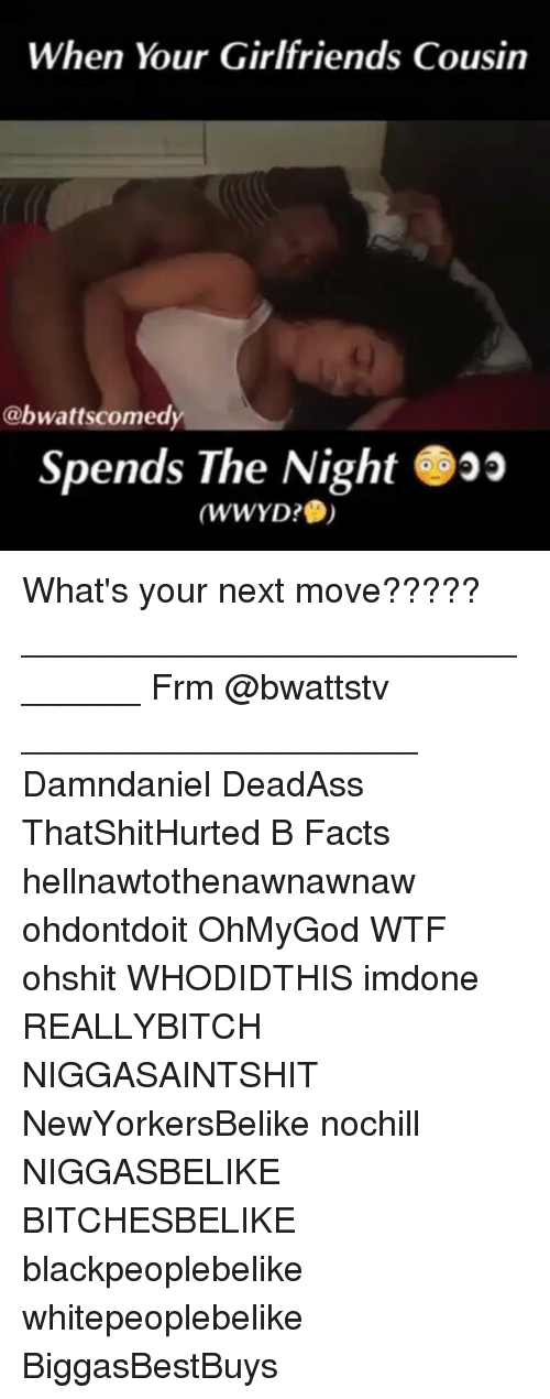 Facts, Memes, and Wtf: When Your Girlfriends Cousin  Cabwattscomedy  Spends The Night  (WWYD? What's your next move????? _______________________________ Frm @bwattstv ____________________ Damndaniel DeadAss ThatShitHurted B Facts hellnawtothenawnawnaw ohdontdoit OhMyGod WTF ohshit WHODIDTHIS imdone REALLYBITCH NIGGASAINTSHIT NewYorkersBelike nochill NIGGASBELIKE BITCHESBELIKE blackpeoplebelike whitepeoplebelike BiggasBestBuys