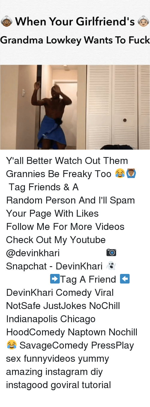 Chicago, Friends, and Grandma: When Your Girlfriend's  Grandma Lowkey Wants To Fuck Y'all Better Watch Out Them Grannies Be Freaky Too 😂🙆🏾♂️ ━━━━━━━━━━━━━━━ Tag Friends & A Random Person And I'll Spam Your Page With Likes ━━━━━━━━━━━━━━━ Follow Me For More Videos Check Out My Youtube @devinkhari ━━━━━━━━━━━━━━━ 📷 Snapchat - DevinKhari 👻 ━━━━━━━━━━━━━━━ ➡️Tag A Friend ⬅️ DevinKhari Comedy Viral NotSafe JustJokes NoChill Indianapolis Chicago HoodComedy Naptown Nochill 😂 SavageComedy PressPlay sex funnyvideos yummy amazing instagram diy instagood goviral tutorial ━━━━━━━━━━━━━━━