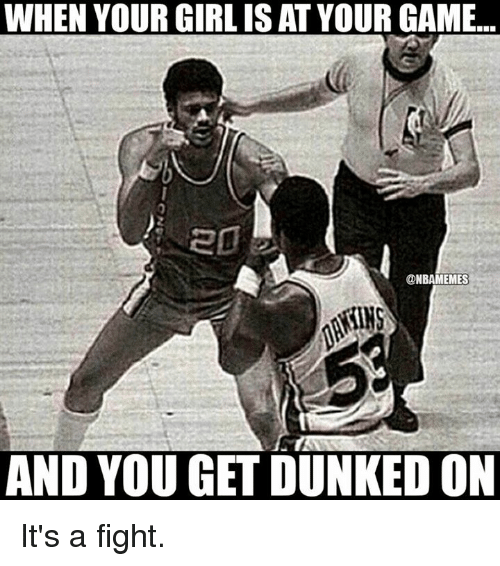 Nba: WHEN YOUR GIRLISAT YOUR GAME...  ONBAMEMES  AND YOU GET DUNKEDON It's a fight.