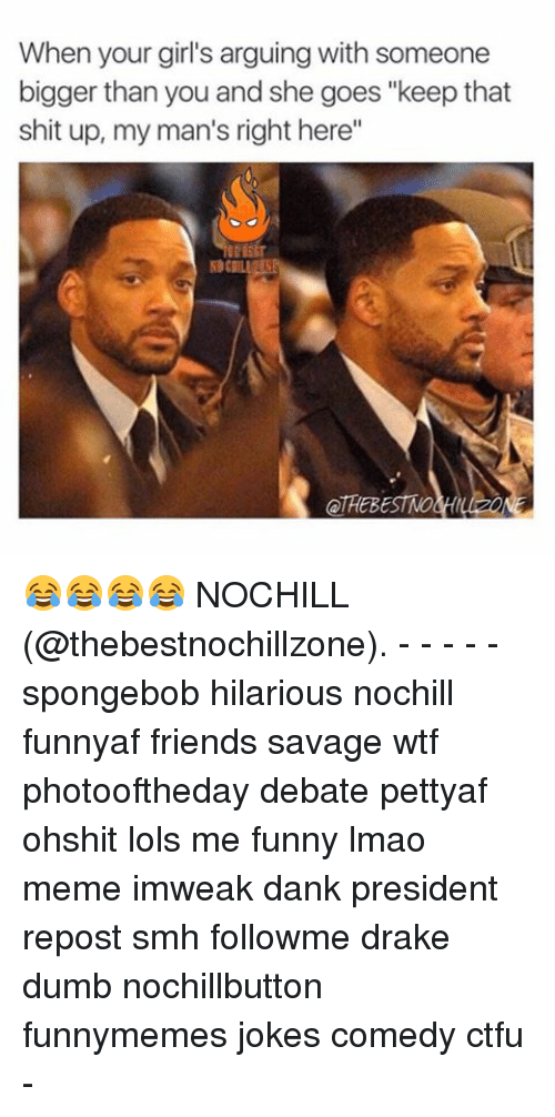 """Ctfu, Dank, and Drake: When your girl's arguing with someone  bigger than you and she goes """"keep that  shit up, my man's right here""""  OTREBESTMO 😂😂😂😂 NOCHILL (@thebestnochillzone). - - - - - spongebob hilarious nochill funnyaf friends savage wtf photooftheday debate pettyaf ohshit lols me funny lmao meme imweak dank president repost smh followme drake dumb nochillbutton funnymemes jokes comedy ctfu -"""