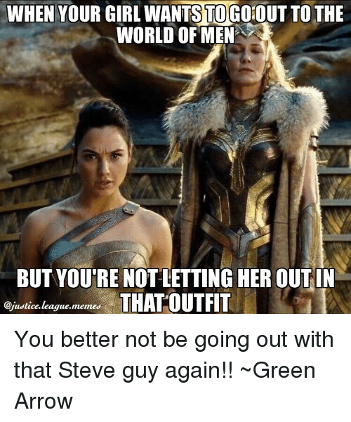 Arrow, Justice League, and Green Arrow: WHEN YOUR GIRLWANTSTOCoiOUTTO THE  WORLD OF MEN  BUT YOURE NOT LETTING HER OUT IN  @justice league memes  THAT OUTFIT You better not be going out with that Steve guy again!! ~Green Arrow