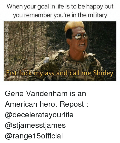 Ass, Life, and Memes: When your goal in life is to be happy but  you remember you're in the military  CD  ANDEN  Fist fuck my ass and call me Shirley Gene Vandenham is an American hero. Repost : @decelerateyourlife @stjamesstjames @range15official