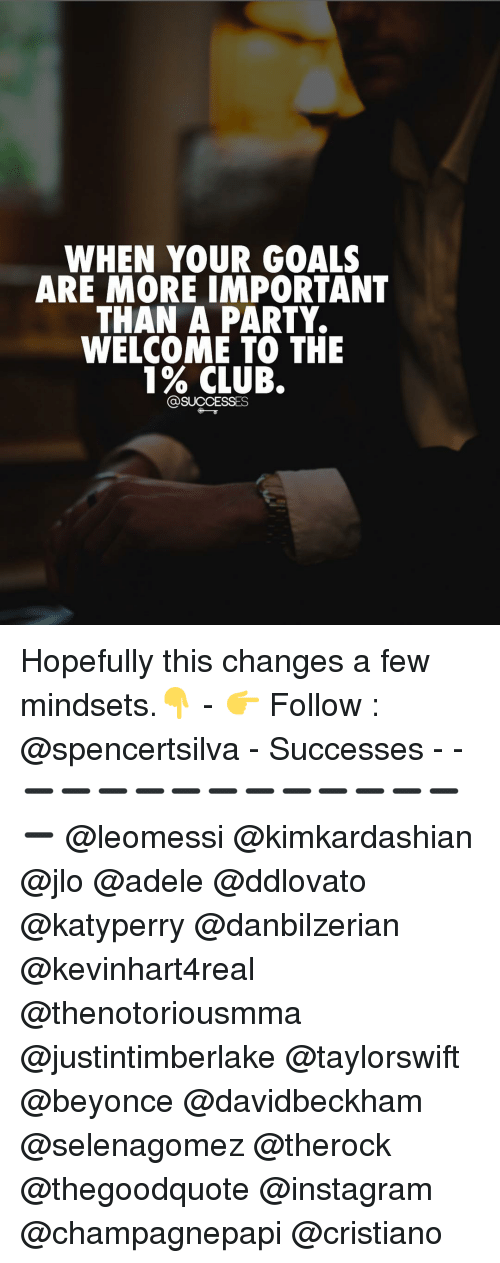 Adele, Beyonce, and Club: WHEN YOUR GOALS  ARE MORE IMPORTANT  THAN A PARTY.  WELCOME TO THE  1% CLUB.  SUCCESSES Hopefully this changes a few mindsets.👇 - 👉 Follow : @spencertsilva - Successes - - ➖➖➖➖➖➖➖➖➖➖➖➖➖ @leomessi @kimkardashian @jlo @adele @ddlovato @katyperry @danbilzerian @kevinhart4real @thenotoriousmma @justintimberlake @taylorswift @beyonce @davidbeckham @selenagomez @therock @thegoodquote @instagram @champagnepapi @cristiano