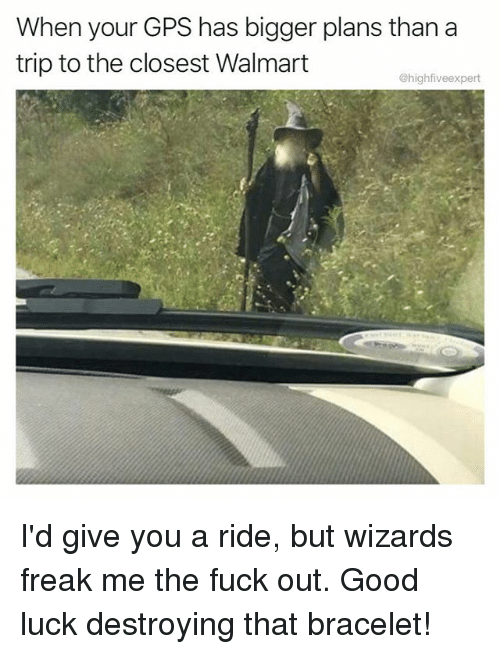 Memes, Walmart, and Gps: When your GPS has bigger plans than a  trip to the closest Walmart  @highfiveexpert I'd give you a ride, but wizards freak me the fuck out. Good luck destroying that bracelet!