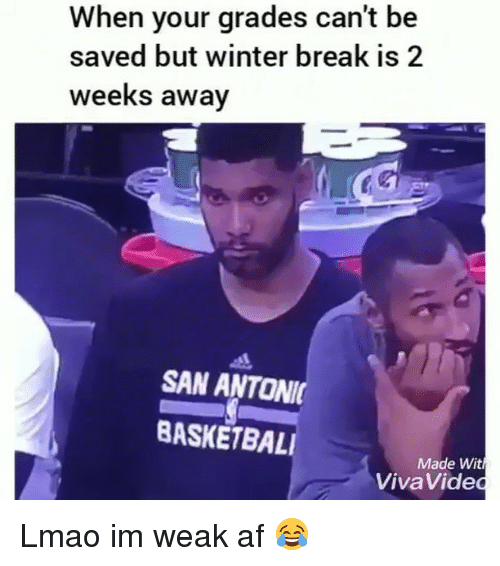 Af, Funny, and Lmao: When your grades can't be  saved but winter break is 2  weeks away  SAN ANTONI  BASKETBAL  Made Wit  VivaVided Lmao im weak af 😂