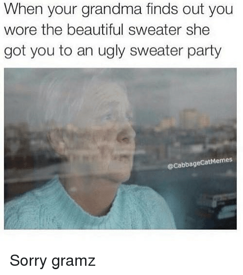 ugly sweater: When your grandma finds out you  wore the beautiful sweater she  got you to an ugly sweater party  @CabbageCatMemes Sorry gramz