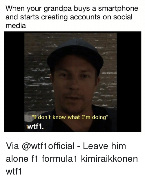 """Being Alone, Memes, and Social Media: When your grandpa buys a smartphone  and starts creating accounts on social  media  """"I don't know what I'm doing""""  wtf1. Via @wtf1official - Leave him alone f1 formula1 kimiraikkonen wtf1"""