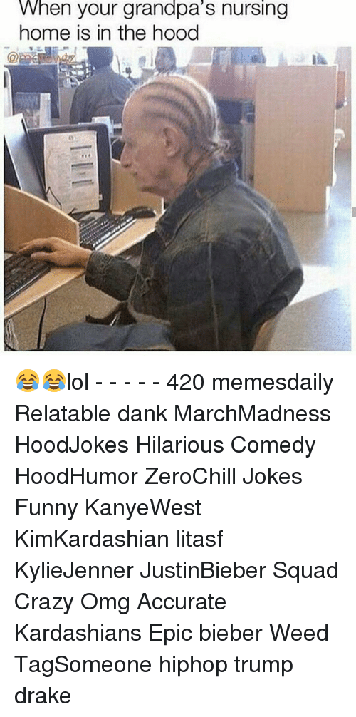 Crazy, Dank, and Drake: When your grandpa S nursing  home is in the hood 😂😂lol - - - - - 420 memesdaily Relatable dank MarchMadness HoodJokes Hilarious Comedy HoodHumor ZeroChill Jokes Funny KanyeWest KimKardashian litasf KylieJenner JustinBieber Squad Crazy Omg Accurate Kardashians Epic bieber Weed TagSomeone hiphop trump drake