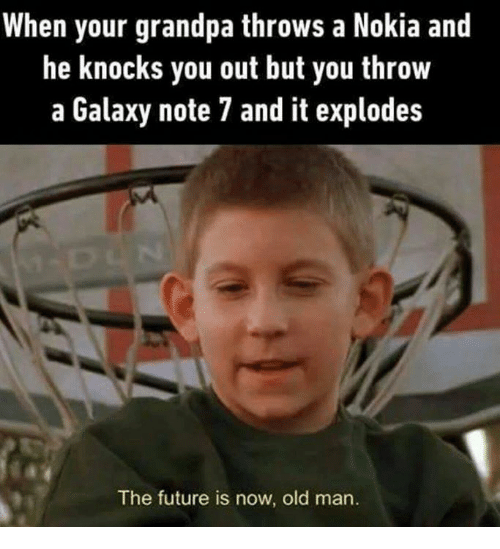 Note 7: When your grandpa throws a Nokia and  he knocks you out but you throw  a Galaxy note 7 and it explodes  The future is now, old man.