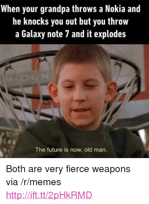 """Galaxy Note 7: When your grandpa throws a Nokia and  he knocks you out but you throw  a Galaxy note 7 and it explodes  The future is now, old man. <p>Both are very fierce weapons via /r/memes <a href=""""http://ift.tt/2pHkRMD"""">http://ift.tt/2pHkRMD</a></p>"""