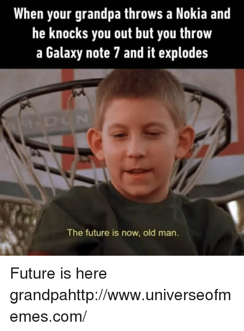 Galaxy Note 7: When your grandpa throws a Nokia and  he knocks you out but you throw  a Galaxy note 7 and it explodes  The future is now, old man. Future is here grandpahttp://www.universeofmemes.com/