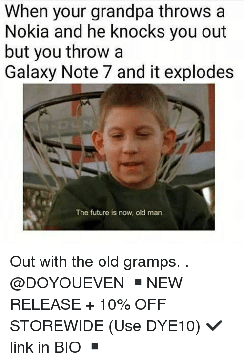 Galaxy Note 7: When your grandpa throws a  Nokia and he knocks you out  but you throw a  Galaxy Note 7 and it explodes  The future is now, old man. Out with the old gramps. . @DOYOUEVEN ▪️NEW RELEASE + 10% OFF STOREWIDE (Use DYE10) ✔️ link in BIO ▪️