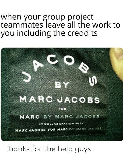 jacobs: when your group project  teammates leave all the work to  you including the creddits  BY  MARC JACOBS  FOR  MARC BY MARC JACOBS  IN COLLABORATION WITH  COBS FOR MARC SY MARC JACOBS  MARC JA Thanks for the help guys