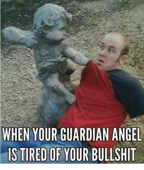 Funny: WHEN YOUR GUARDIAN ANGEL  rIS TIRED OF YOUR BULLSHIT