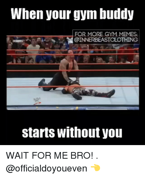 gym memes: When your gym buddy  FOR MORE GYM MEMES.  @INNERBEASTCLOTHING  starts without you WAIT FOR ME BRO! . @officialdoyoueven 👈