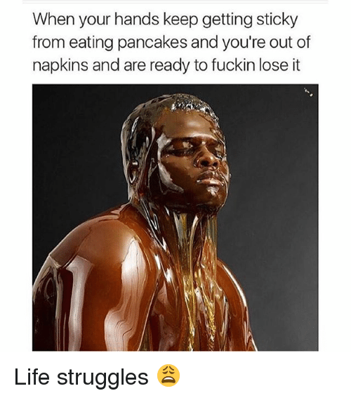 Pancaking: When your hands keep gettingsticky  from eating pancakes and you're out of  napkins and are ready to fuckin lose it Life struggles 😩