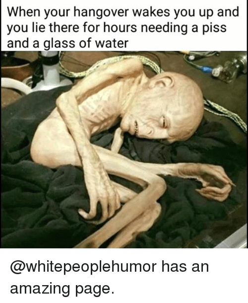 Hangover, Water, and Dank Memes: When your hangover wakes you up and  you lie there for hours needing a piss  and a glass of water @whitepeoplehumor has an amazing page.