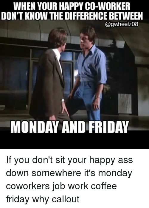Memes, Coworkers, and 🤖: WHEN YOUR HAPPY CO-WORKER  DONTKNOW THE DIFFERENCE BETWEEN  @gwheel Z08  MONDAY AND FRIDAY If you don't sit your happy ass down somewhere it's monday coworkers job work coffee friday why callout