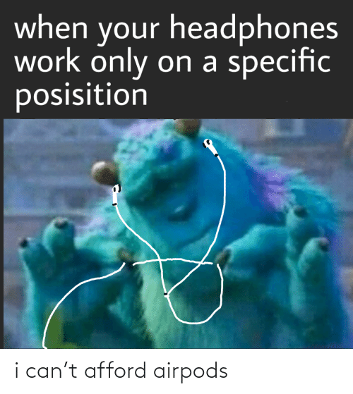 Afford: when your headphones  work only on a specific  posisition i can't afford airpods