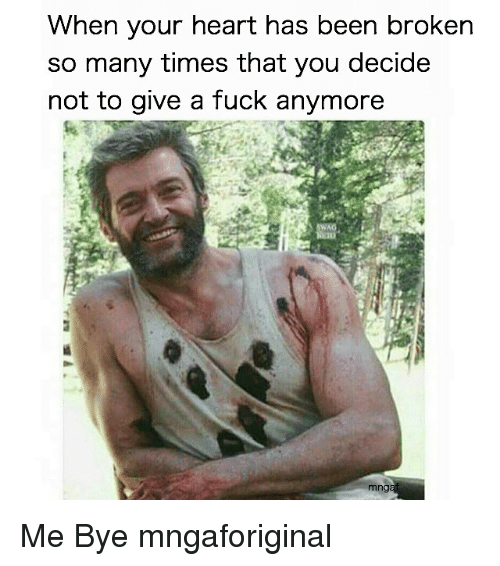 Fuck, Heart, and Girl Memes: When your heart has been broken  so many times that you decide  not to give a fuck anymore  mng Me Bye mngaforiginal