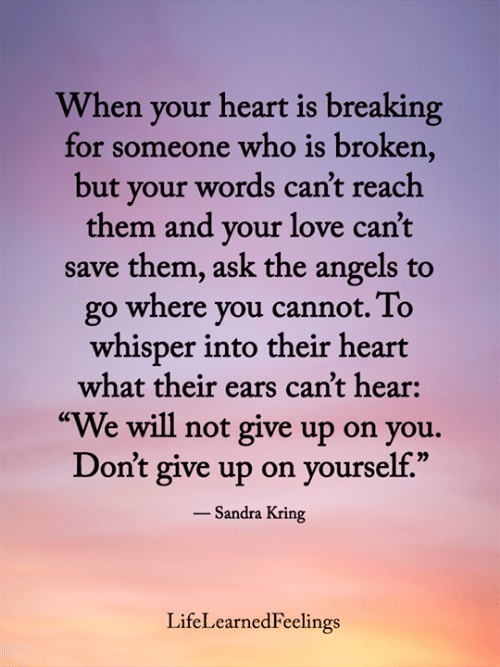 """cant-hear: When your heart is breaking  for someone who is broken,  but your words can't reach  them and your love can't  save them, ask the angels to  go where you cannot. To  whisper into their heart  what their ears can't hear:  """"We will not give up on you.  Don't give up on yourself.""""  - Sandra Kring  LifeLearnedFeelings"""