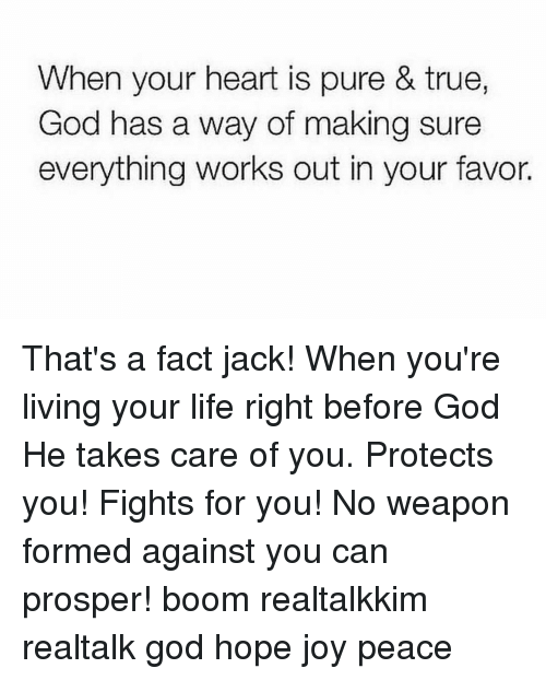 Prosperous: When your heart is pure & true,  God has a way of making sure  everything works out in your favor. That's a fact jack! When you're living your life right before God He takes care of you. Protects you! Fights for you! No weapon formed against you can prosper! boom realtalkkim realtalk god hope joy peace