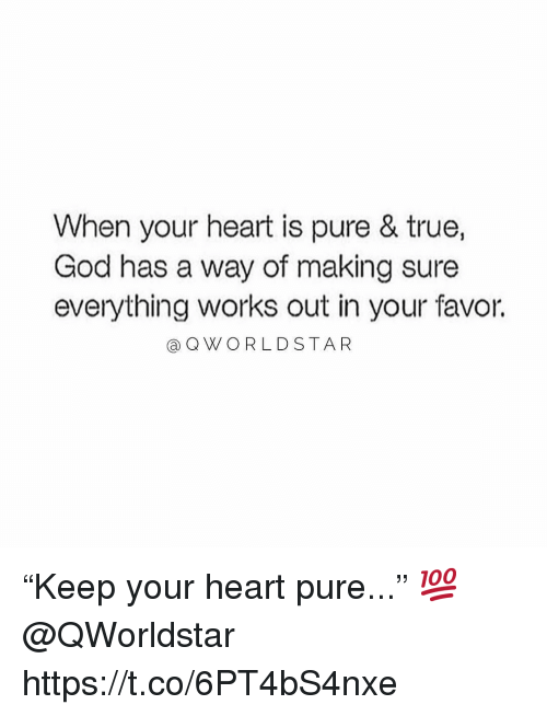 "God, True, and Heart: When your heart is pure & true,  God has a way of making sure  everything works out in your favor.  aQWORLDSTAR ""Keep your heart pure..."" 💯 @QWorldstar https://t.co/6PT4bS4nxe"