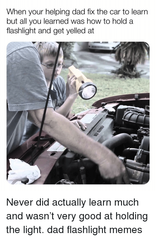 Dad, Memes, and Flashlight: When your helping dad fix the car to learn  but all you learned was how to hold a  flashlight and get yelled at Never did actually learn much and wasn't very good at holding the light. dad flashlight memes