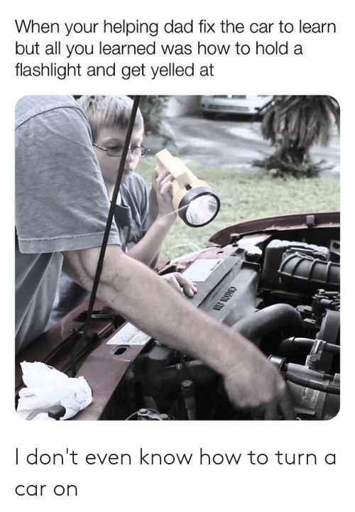 Flashlight: When your helping dad fix the car to learn  but all you learned was how to hold a  flashlight and get yelled at I don't even know how to turn a car on