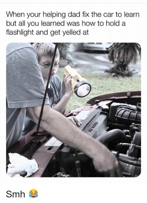 Dad, Smh, and Flashlight: When your helping dad fix the car to learr  but all you learned was how to hold a  flashlight and get yelled at Smh 😂