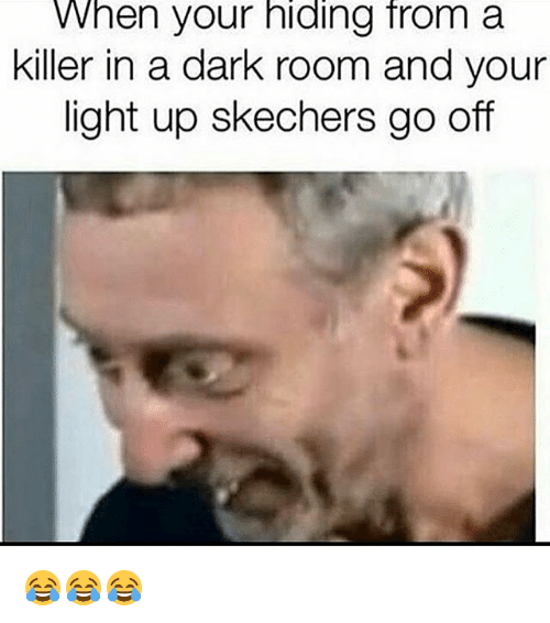 A Dark Room: When your hiding froma  killer in a dark room and your  light up skechers go off 😂😂😂