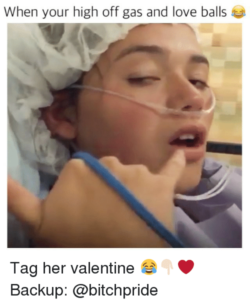 Your Highness: When your high off gas and love balls Tag her valentine 😂👇🏻❤️ Backup: @bitchpride