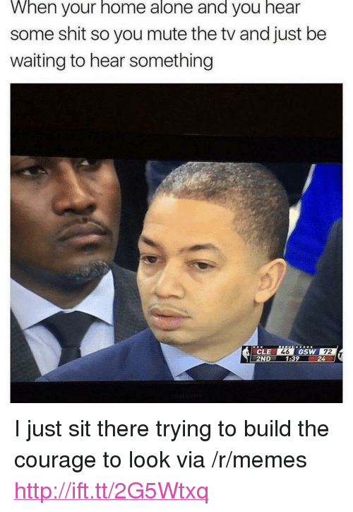 """Being Alone, Home Alone, and Memes: When your home alone and you hear  some shit so you mute the tv and just be  waiting to hear something  246 GSW 72  CLE  2ND 1:3924 <p>I just sit there trying to build the courage to look via /r/memes <a href=""""http://ift.tt/2G5Wtxq"""">http://ift.tt/2G5Wtxq</a></p>"""